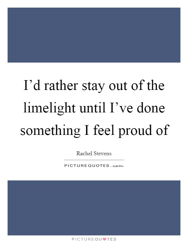 I'd rather stay out of the limelight until I've done something I feel proud of Picture Quote #1