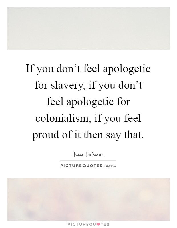 If you don't feel apologetic for slavery, if you don't feel apologetic for colonialism, if you feel proud of it then say that Picture Quote #1