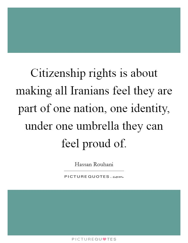 Citizenship rights is about making all Iranians feel they are part of one nation, one identity, under one umbrella they can feel proud of Picture Quote #1