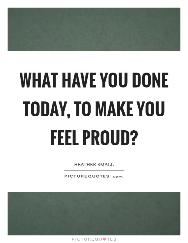 What have you done today, to make you feel proud? Picture Quote #1