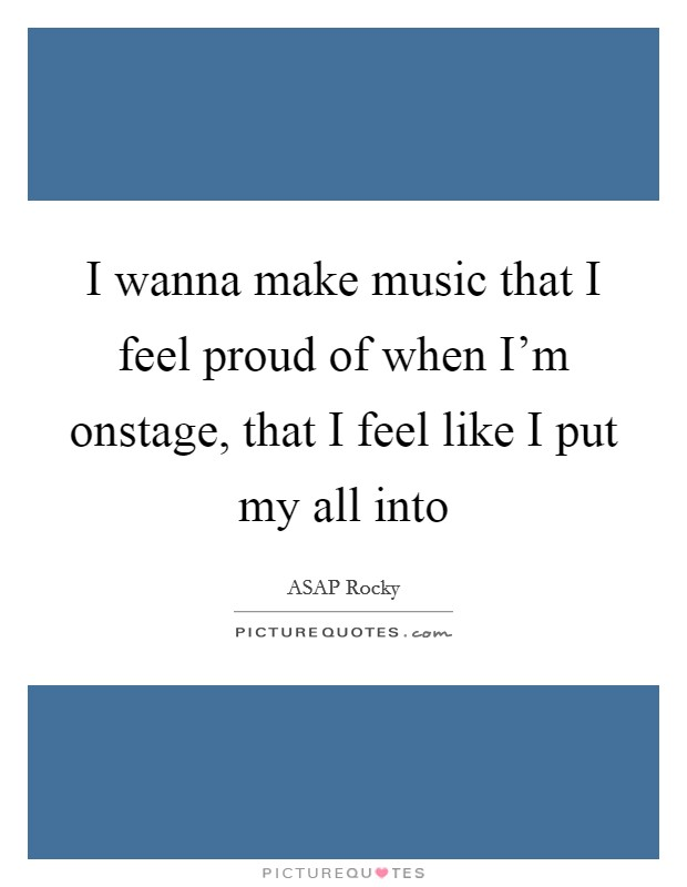 I wanna make music that I feel proud of when I'm onstage, that I feel like I put my all into Picture Quote #1
