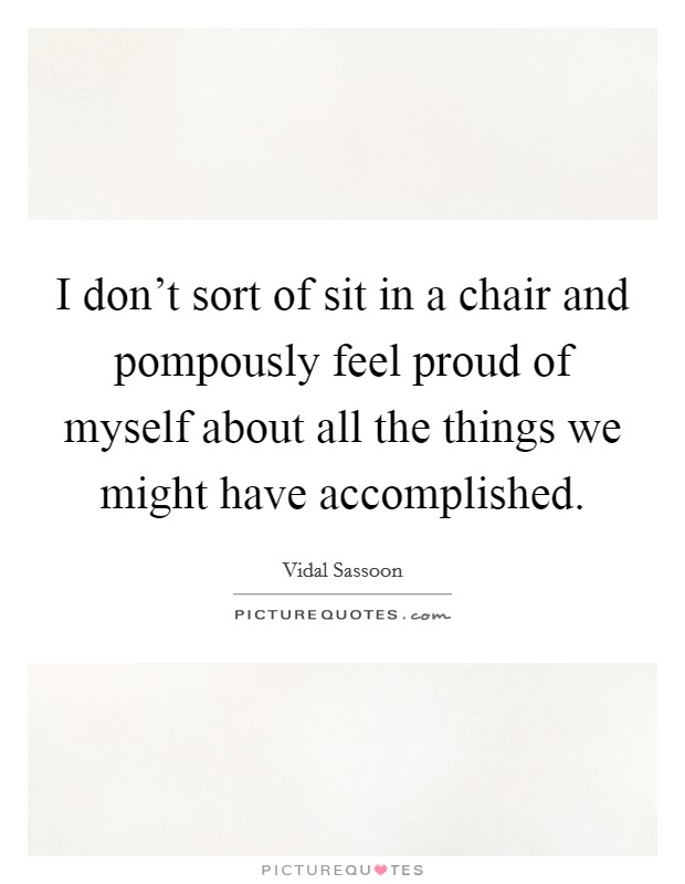 I don't sort of sit in a chair and pompously feel proud of myself about all the things we might have accomplished Picture Quote #1