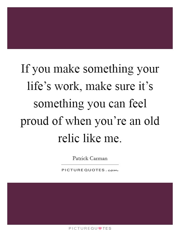 If you make something your life's work, make sure it's something you can feel proud of when you're an old relic like me Picture Quote #1