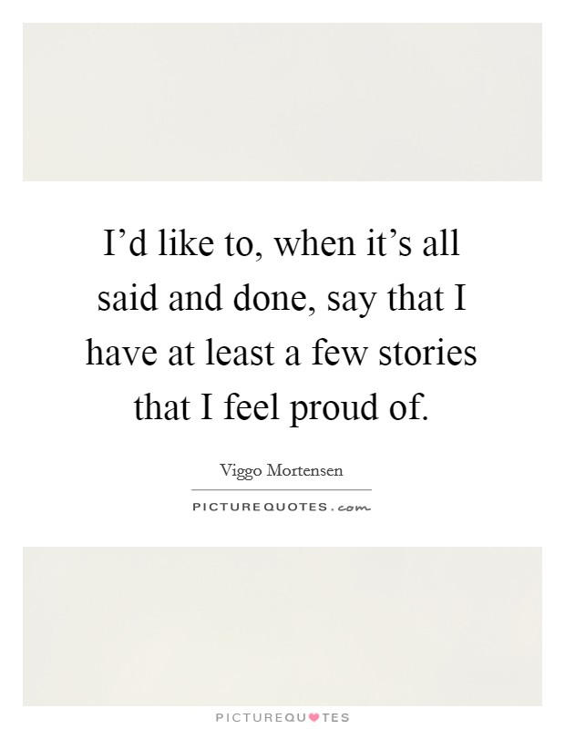 I'd like to, when it's all said and done, say that I have at least a few stories that I feel proud of Picture Quote #1