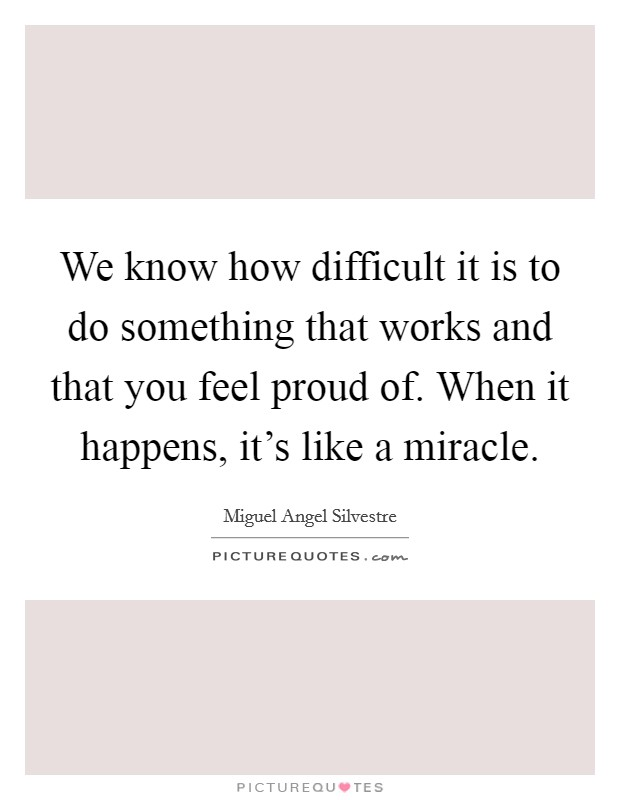 We know how difficult it is to do something that works and that you feel proud of. When it happens, it's like a miracle Picture Quote #1