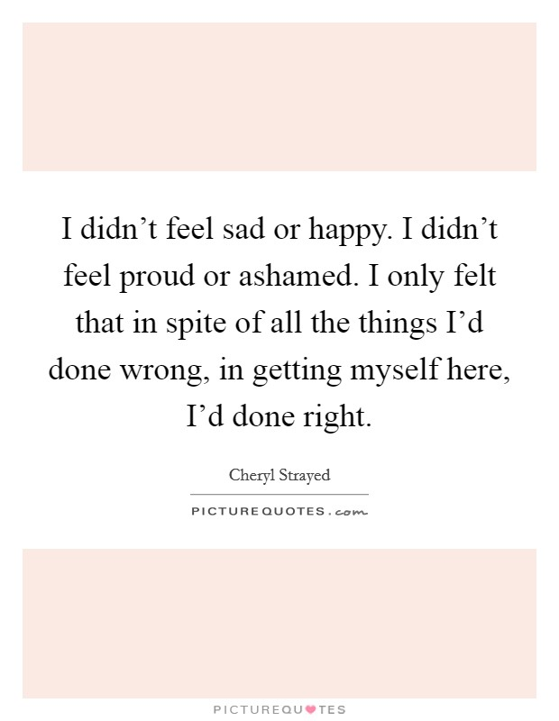 I didn't feel sad or happy. I didn't feel proud or ashamed. I only felt that in spite of all the things I'd done wrong, in getting myself here, I'd done right Picture Quote #1