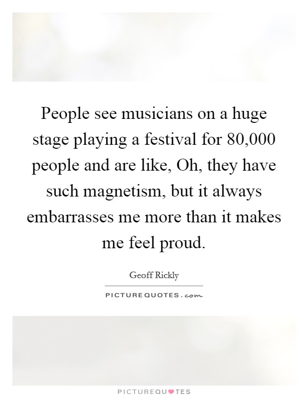 People see musicians on a huge stage playing a festival for 80,000 people and are like, Oh, they have such magnetism, but it always embarrasses me more than it makes me feel proud Picture Quote #1