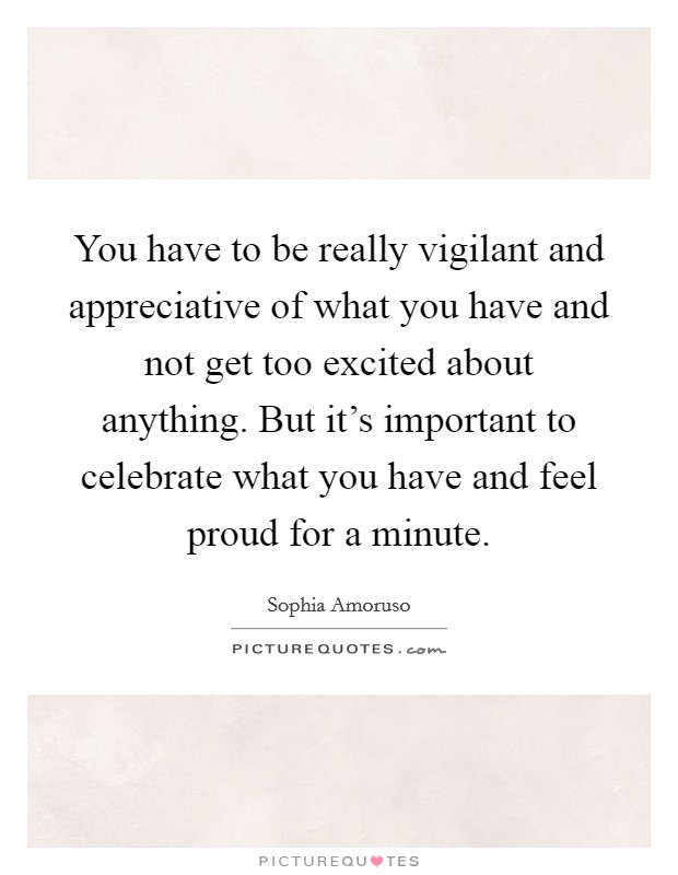 You have to be really vigilant and appreciative of what you have and not get too excited about anything. But it's important to celebrate what you have and feel proud for a minute Picture Quote #1
