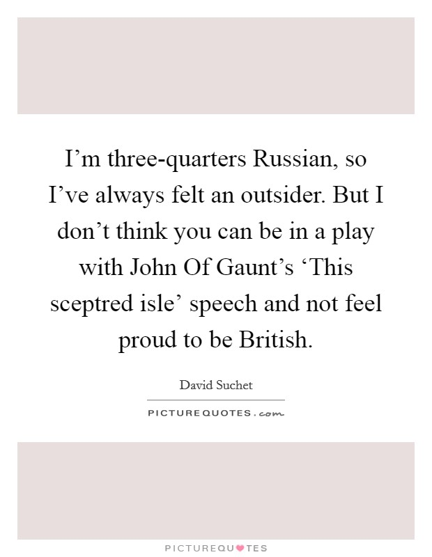 I'm three-quarters Russian, so I've always felt an outsider. But I don't think you can be in a play with John Of Gaunt's 'This sceptred isle' speech and not feel proud to be British Picture Quote #1