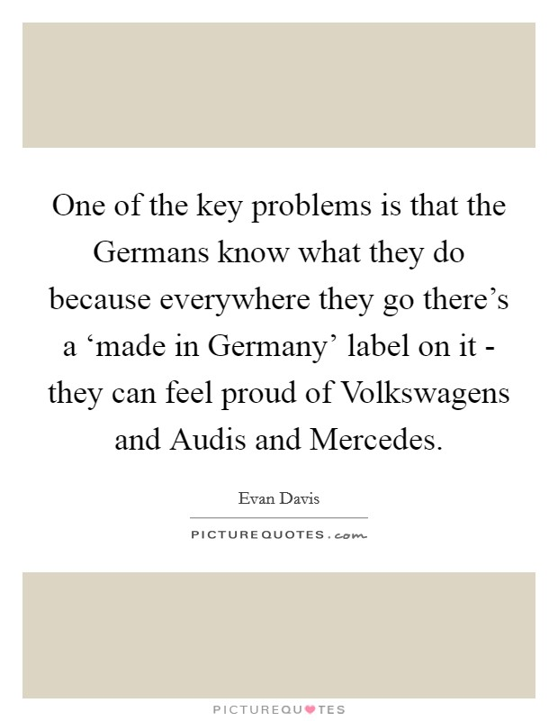 One of the key problems is that the Germans know what they do because everywhere they go there's a 'made in Germany' label on it - they can feel proud of Volkswagens and Audis and Mercedes Picture Quote #1