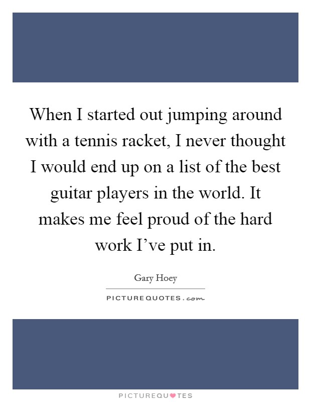 When I started out jumping around with a tennis racket, I never thought I would end up on a list of the best guitar players in the world. It makes me feel proud of the hard work I've put in Picture Quote #1