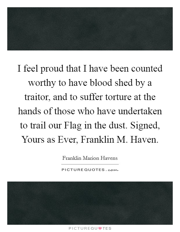 I feel proud that I have been counted worthy to have blood shed by a traitor, and to suffer torture at the hands of those who have undertaken to trail our Flag in the dust. Signed, Yours as Ever, Franklin M. Haven Picture Quote #1