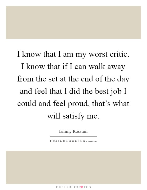 I know that I am my worst critic. I know that if I can walk away from the set at the end of the day and feel that I did the best job I could and feel proud, that's what will satisfy me Picture Quote #1