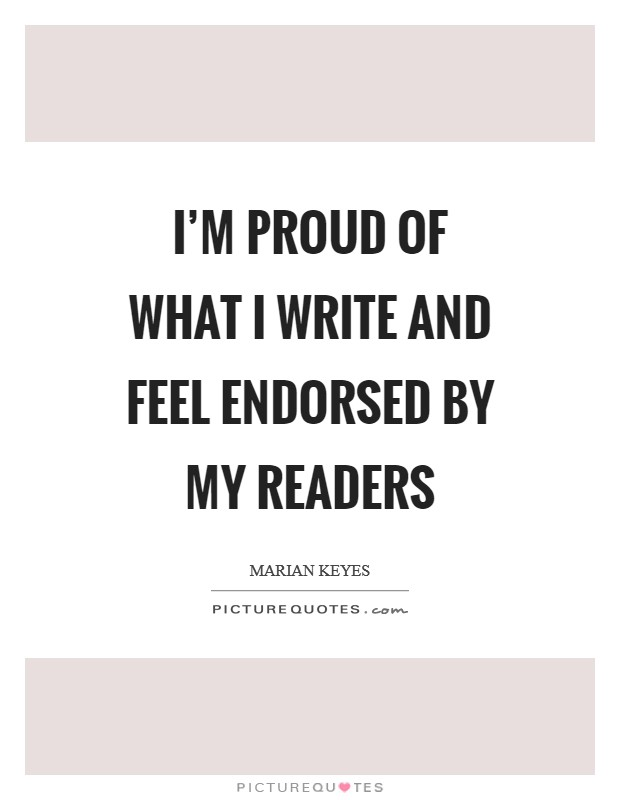 I'm proud of what I write and feel endorsed by my readers Picture Quote #1