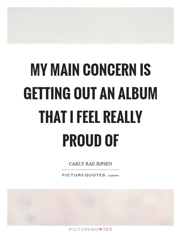 My main concern is getting out an album that I feel really proud of Picture Quote #1