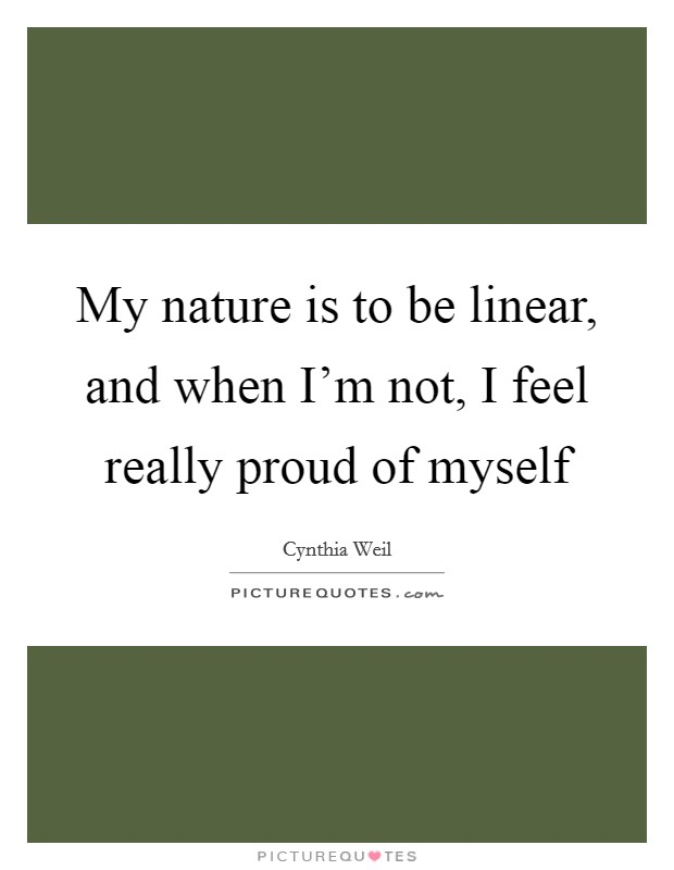 My nature is to be linear, and when I'm not, I feel really proud of myself Picture Quote #1