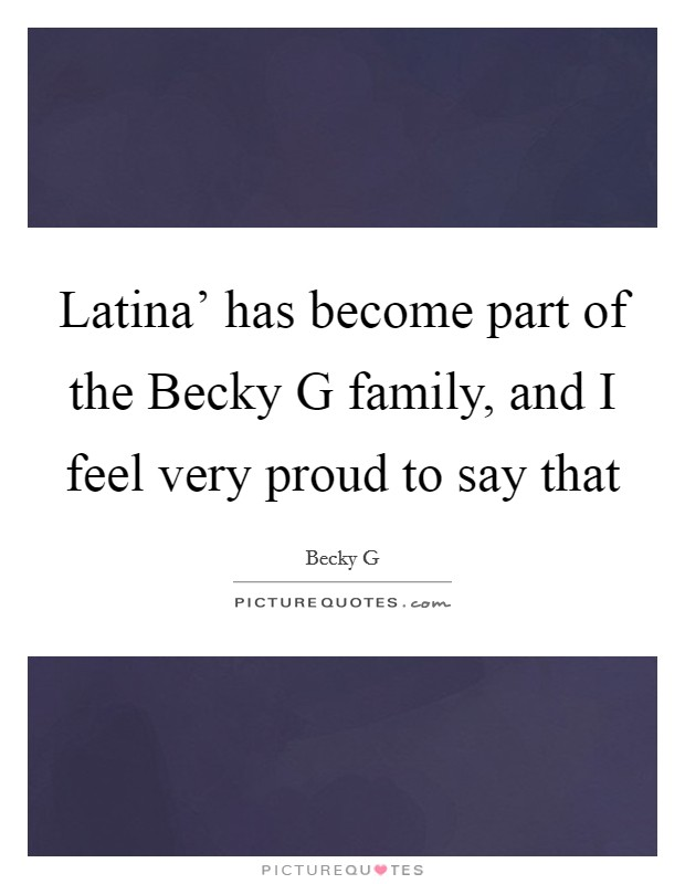 Latina' has become part of the Becky G family, and I feel very proud to say that Picture Quote #1