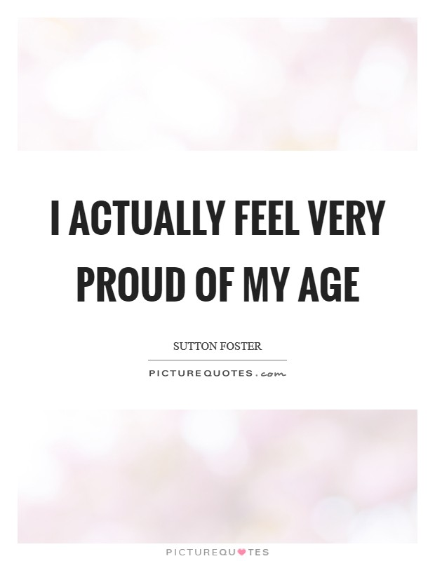 I actually feel very proud of my age Picture Quote #1