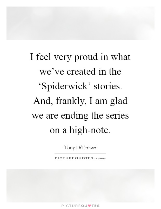 I feel very proud in what we've created in the 'Spiderwick' stories. And, frankly, I am glad we are ending the series on a high-note Picture Quote #1