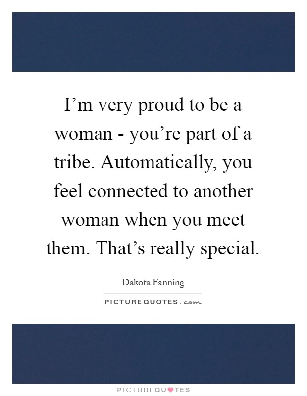 I'm very proud to be a woman - you're part of a tribe. Automatically, you feel connected to another woman when you meet them. That's really special Picture Quote #1