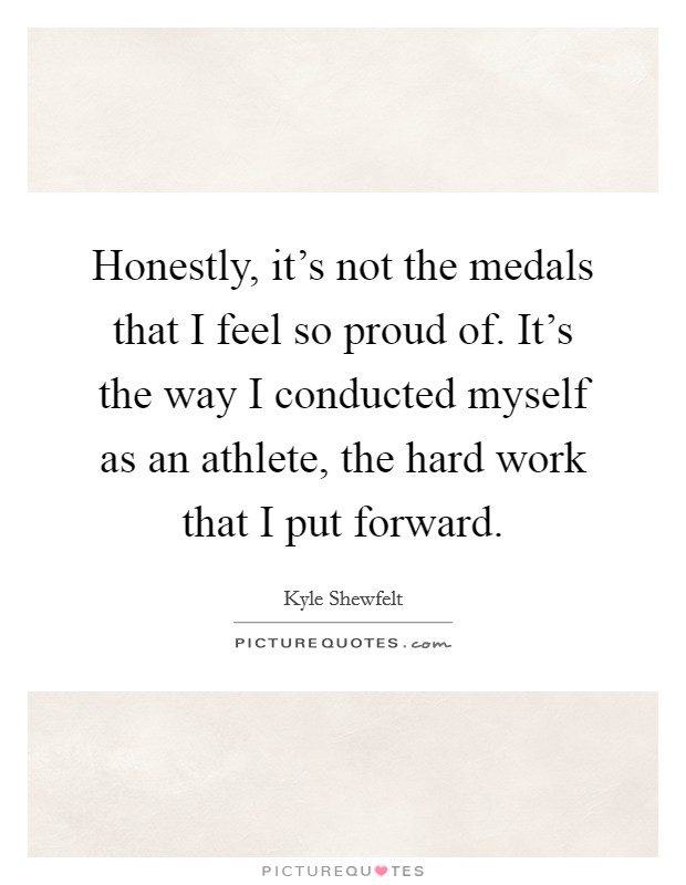 Honestly, it's not the medals that I feel so proud of. It's the way I conducted myself as an athlete, the hard work that I put forward Picture Quote #1