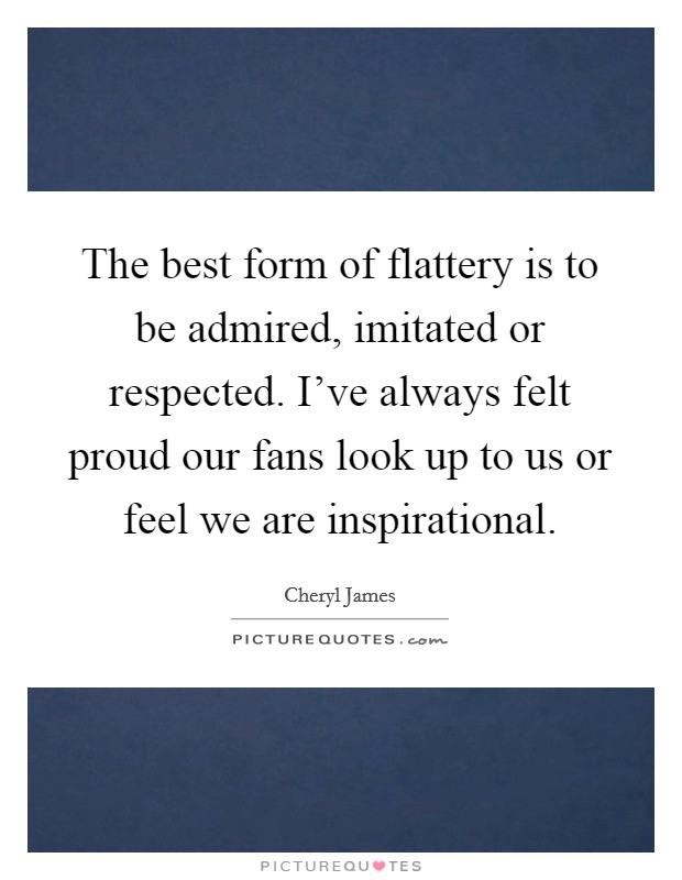 The best form of flattery is to be admired, imitated or respected. I've always felt proud our fans look up to us or feel we are inspirational Picture Quote #1