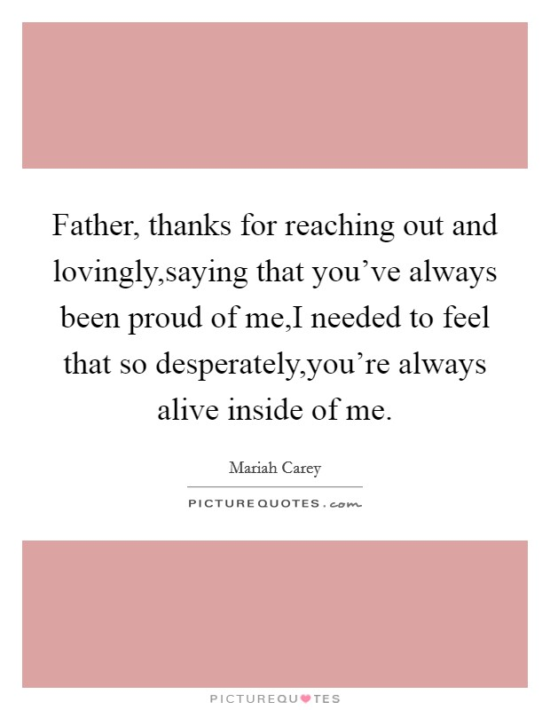 Father, thanks for reaching out and lovingly,saying that you've always been proud of me,I needed to feel that so desperately,you're always alive inside of me Picture Quote #1