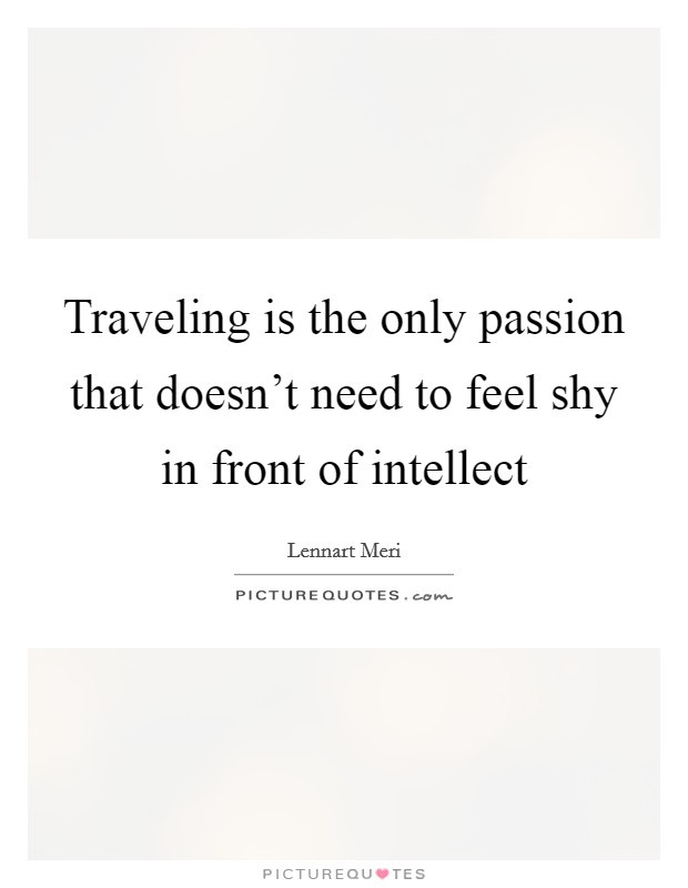 Traveling is the only passion that doesn't need to feel shy in front of intellect Picture Quote #1