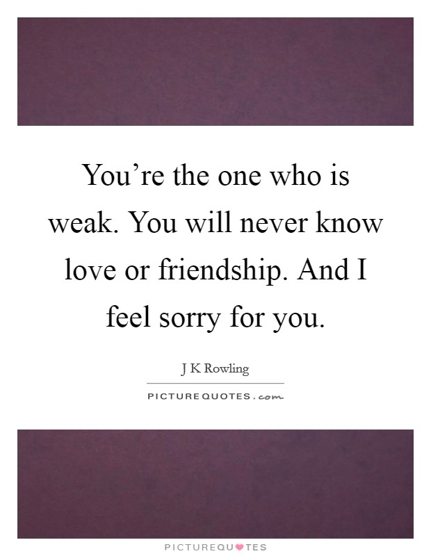 You're the one who is weak. You will never know love or friendship. And I feel sorry for you Picture Quote #1