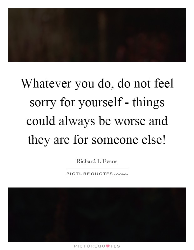 Whatever you do, do not feel sorry for yourself - things could always be worse and they are for someone else! Picture Quote #1