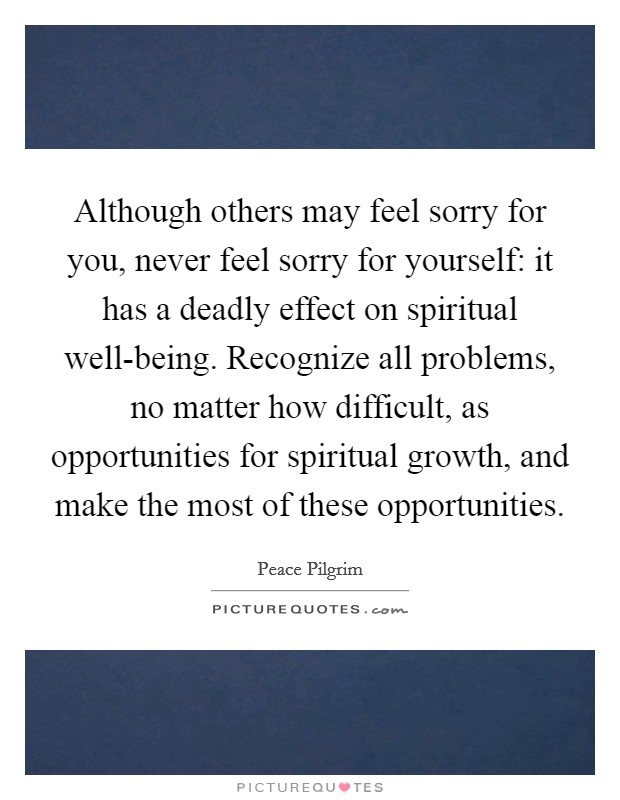 Although others may feel sorry for you, never feel sorry for yourself: it has a deadly effect on spiritual well-being. Recognize all problems, no matter how difficult, as opportunities for spiritual growth, and make the most of these opportunities Picture Quote #1