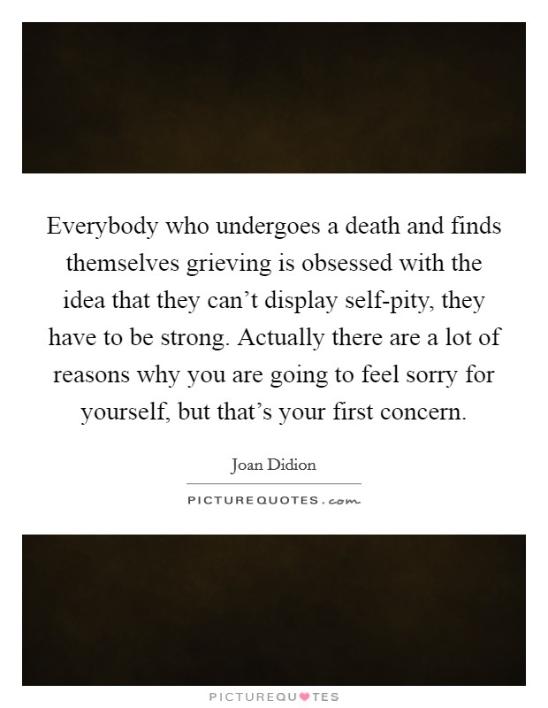 Everybody who undergoes a death and finds themselves grieving is obsessed with the idea that they can't display self-pity, they have to be strong. Actually there are a lot of reasons why you are going to feel sorry for yourself, but that's your first concern Picture Quote #1
