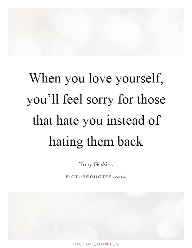 When you love yourself, you'll feel sorry for those that hate you instead of hating them back Picture Quote #1