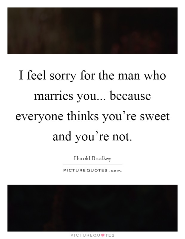 I feel sorry for the man who marries you... because everyone thinks you're sweet and you're not. Picture Quote #1
