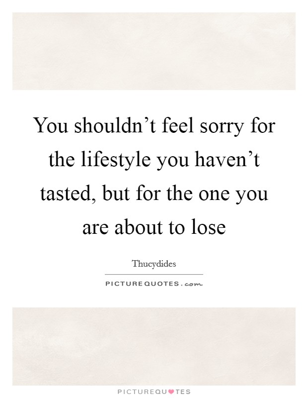 You shouldn't feel sorry for the lifestyle you haven't tasted, but for the one you are about to lose Picture Quote #1
