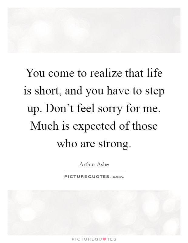 You come to realize that life is short, and you have to step up. Don't feel sorry for me. Much is expected of those who are strong Picture Quote #1
