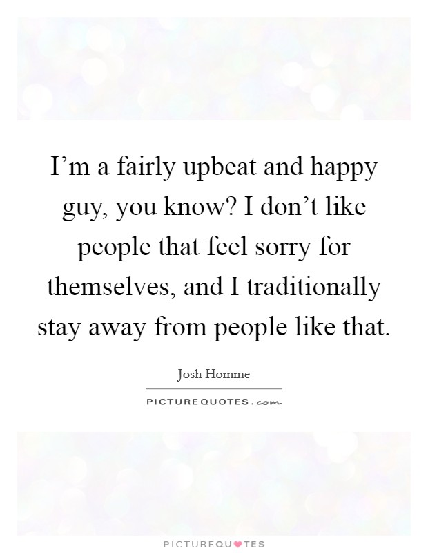 I'm a fairly upbeat and happy guy, you know? I don't like people that feel sorry for themselves, and I traditionally stay away from people like that Picture Quote #1