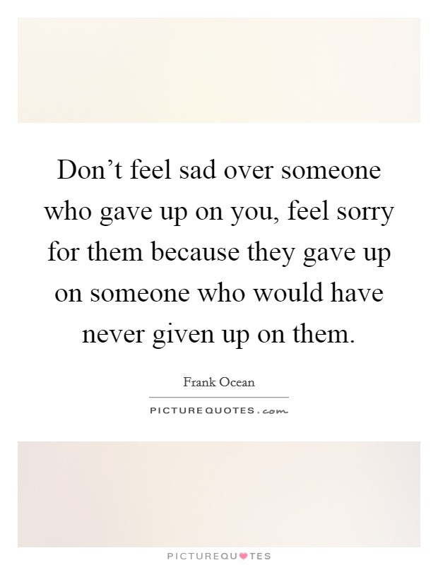 Don't feel sad over someone who gave up on you, feel sorry for them because they gave up on someone who would have never given up on them Picture Quote #1