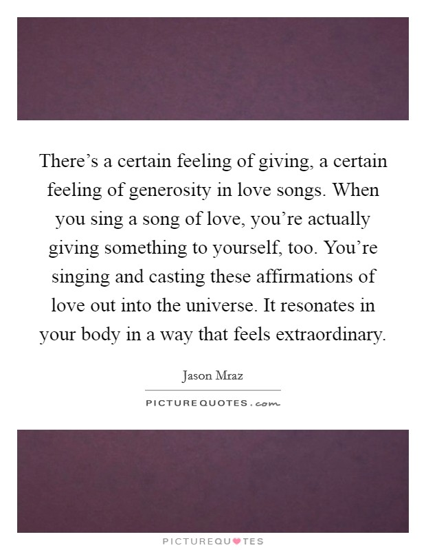 There's a certain feeling of giving, a certain feeling of generosity in love songs. When you sing a song of love, you're actually giving something to yourself, too. You're singing and casting these affirmations of love out into the universe. It resonates in your body in a way that feels extraordinary Picture Quote #1