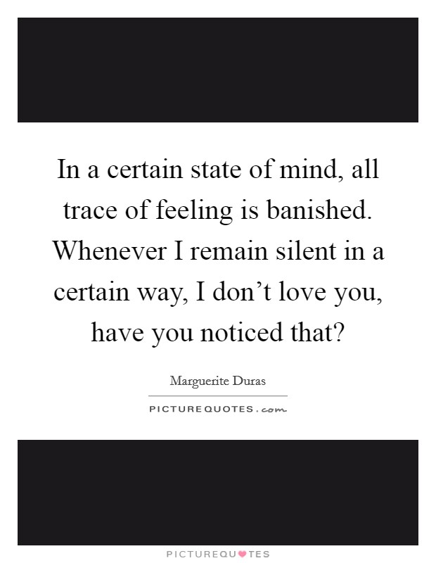 In a certain state of mind, all trace of feeling is banished. Whenever I remain silent in a certain way, I don't love you, have you noticed that? Picture Quote #1
