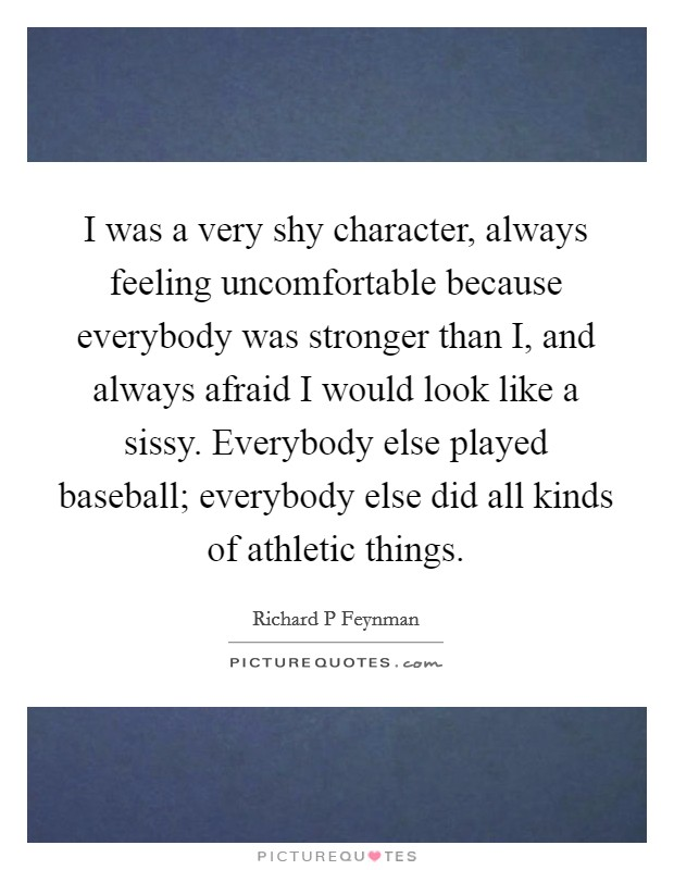 I was a very shy character, always feeling uncomfortable because everybody was stronger than I, and always afraid I would look like a sissy. Everybody else played baseball; everybody else did all kinds of athletic things Picture Quote #1