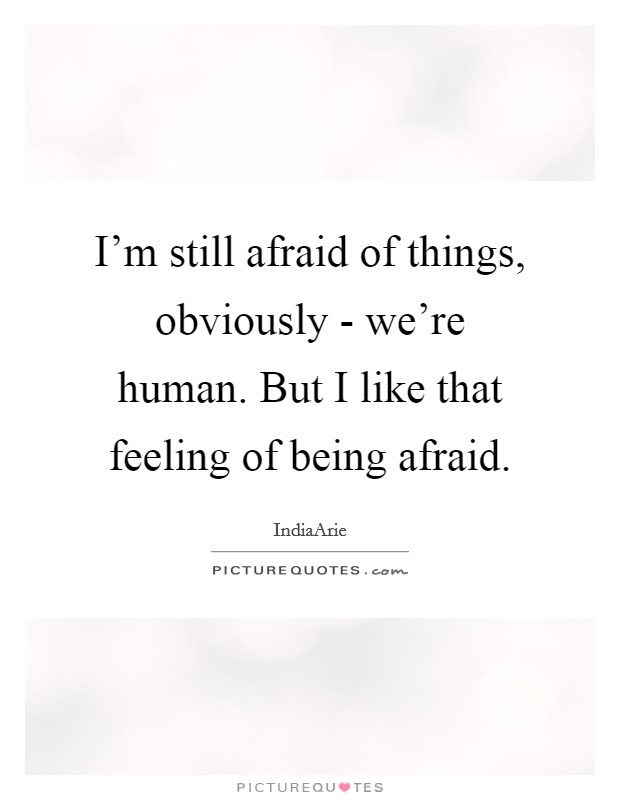 I'm still afraid of things, obviously - we're human. But I like that feeling of being afraid Picture Quote #1