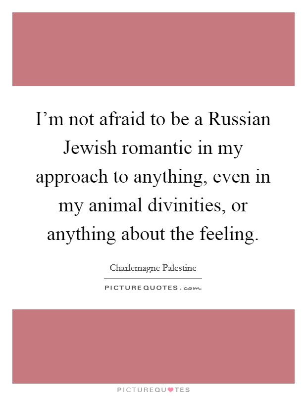 I'm not afraid to be a Russian Jewish romantic in my approach to anything, even in my animal divinities, or anything about the feeling Picture Quote #1