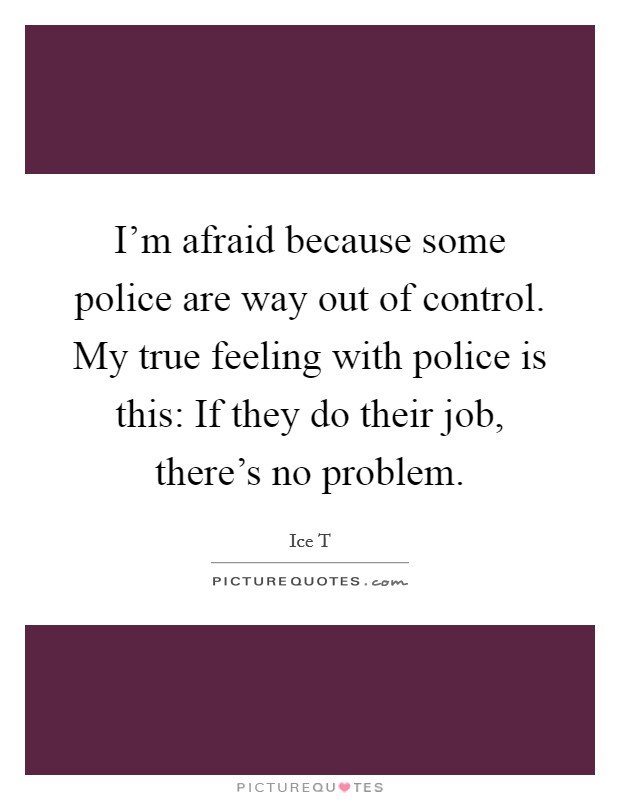 I'm afraid because some police are way out of control. My true feeling with police is this: If they do their job, there's no problem Picture Quote #1