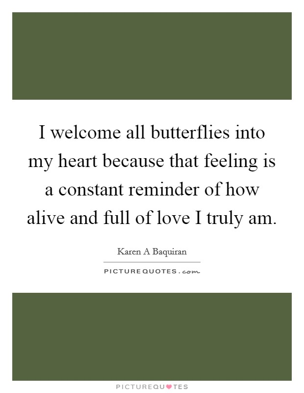 I welcome all butterflies into my heart because that feeling is a constant reminder of how alive and full of love I truly am Picture Quote #1