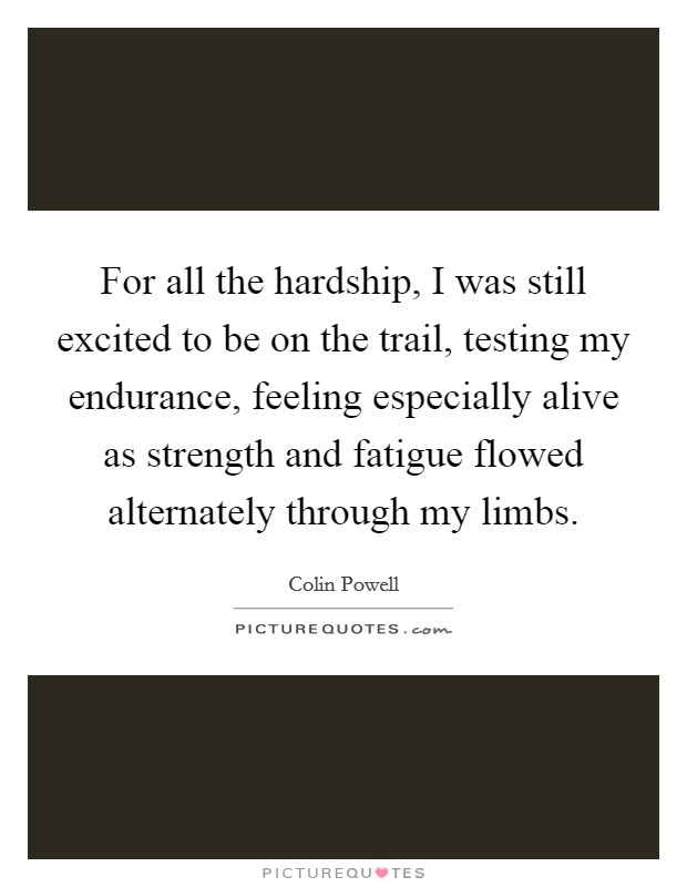 For all the hardship, I was still excited to be on the trail, testing my endurance, feeling especially alive as strength and fatigue flowed alternately through my limbs Picture Quote #1