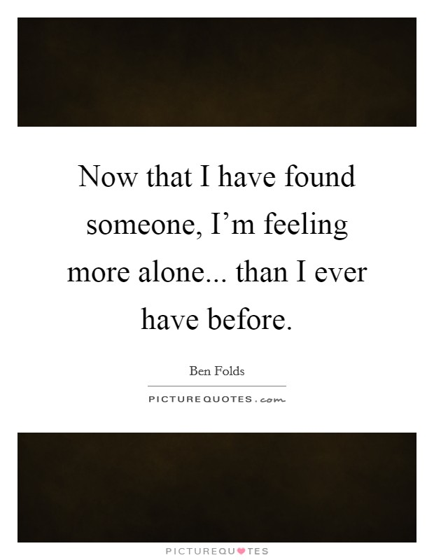 Now that I have found someone, I'm feeling more alone... than I ever have before Picture Quote #1