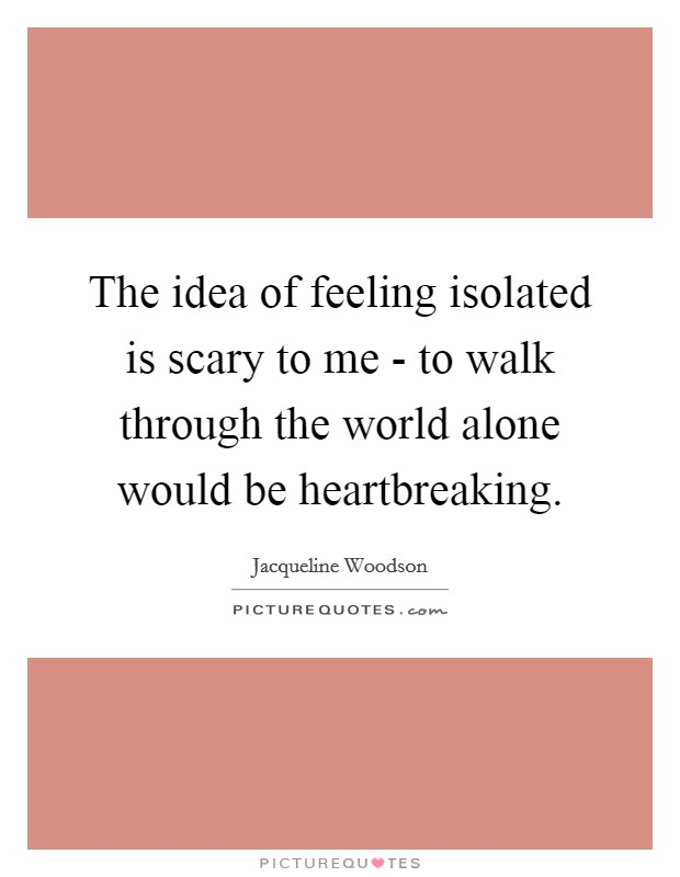 The idea of feeling isolated is scary to me - to walk through the world alone would be heartbreaking Picture Quote #1