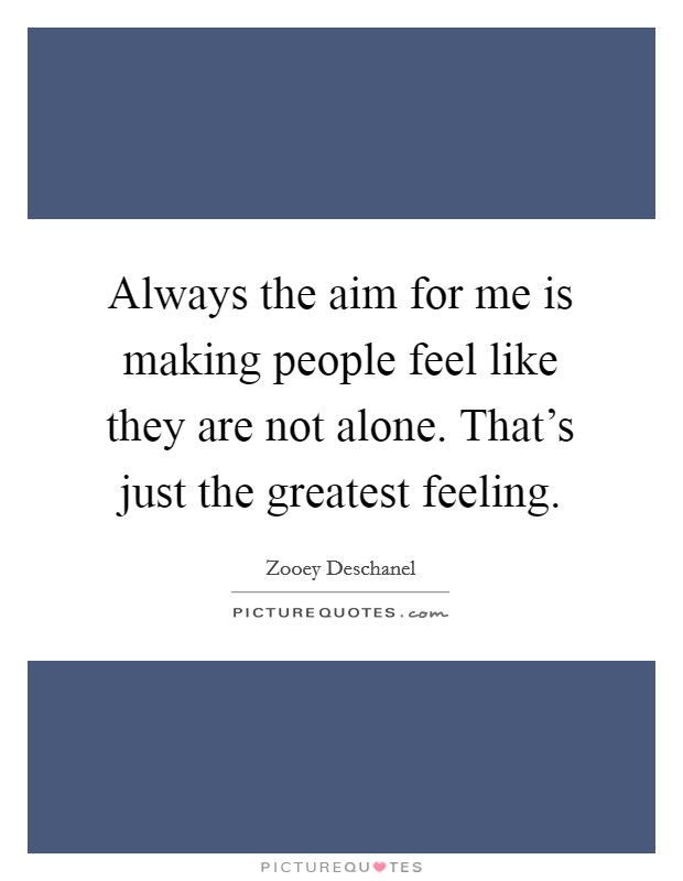 Always the aim for me is making people feel like they are not alone. That's just the greatest feeling Picture Quote #1