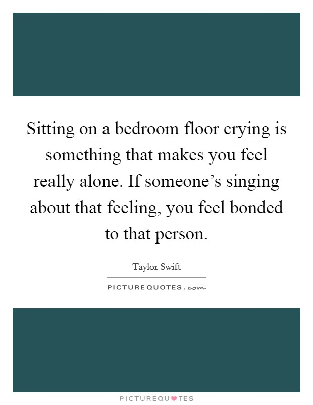 Sitting on a bedroom floor crying is something that makes you feel really alone. If someone's singing about that feeling, you feel bonded to that person Picture Quote #1